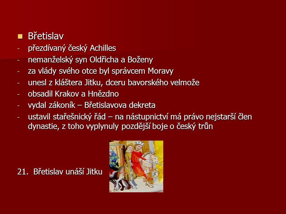 Břetislav Břetislav - přezdívaný český Achilles - nemanželský syn Oldřicha a Boženy - za vlády svého otce byl správcem Moravy - unesl z kláštera Jitku