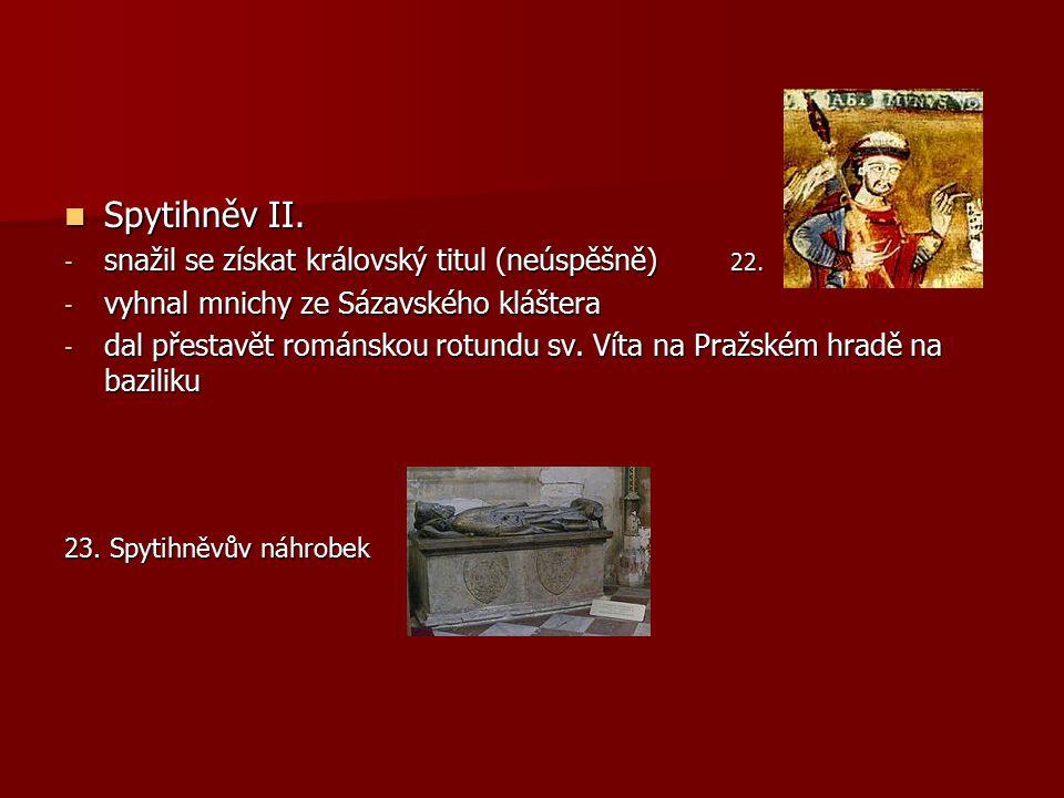 Spytihněv II. Spytihněv II. - snažil se získat královský titul (neúspěšně) 22. - vyhnal mnichy ze Sázavského kláštera - dal přestavět románskou rotund