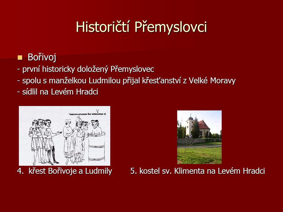 Historičtí Přemyslovci Bořivoj Bořivoj - první historicky doložený Přemyslovec - spolu s manželkou Ludmilou přijal křesťanství z Velké Moravy - sídlil