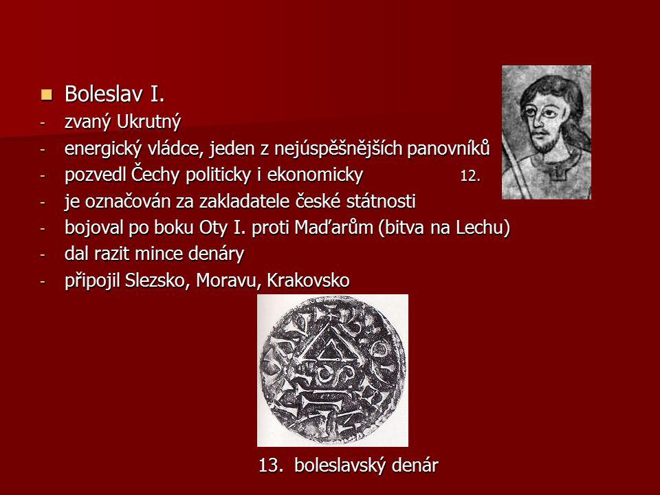 Boleslav I. Boleslav I. - zvaný Ukrutný - energický vládce, jeden z nejúspěšnějších panovníků - pozvedl Čechy politicky i ekonomicky 12. - je označová