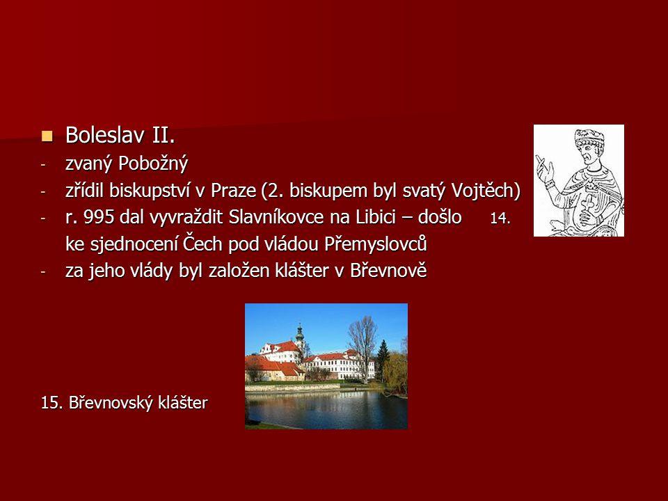 Boleslav II. Boleslav II. - zvaný Pobožný - zřídil biskupství v Praze (2. biskupem byl svatý Vojtěch) - r. 995 dal vyvraždit Slavníkovce na Libici – d