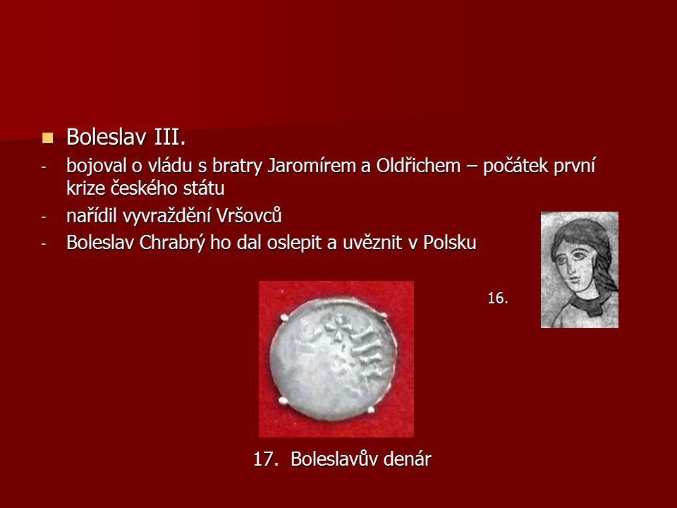 Boleslav III. Boleslav III. - bojoval o vládu s bratry Jaromírem a Oldřichem – počátek první krize českého státu - nařídil vyvraždění Vršovců - Bolesl