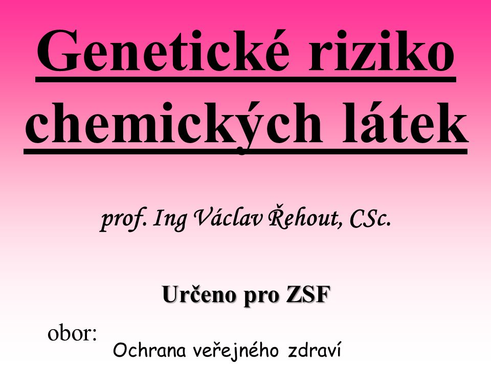 prof. Ing Václav Řehout, CSc. obor: Ochrana veřejného zdraví Genetické riziko chemických látek Určeno pro ZSF