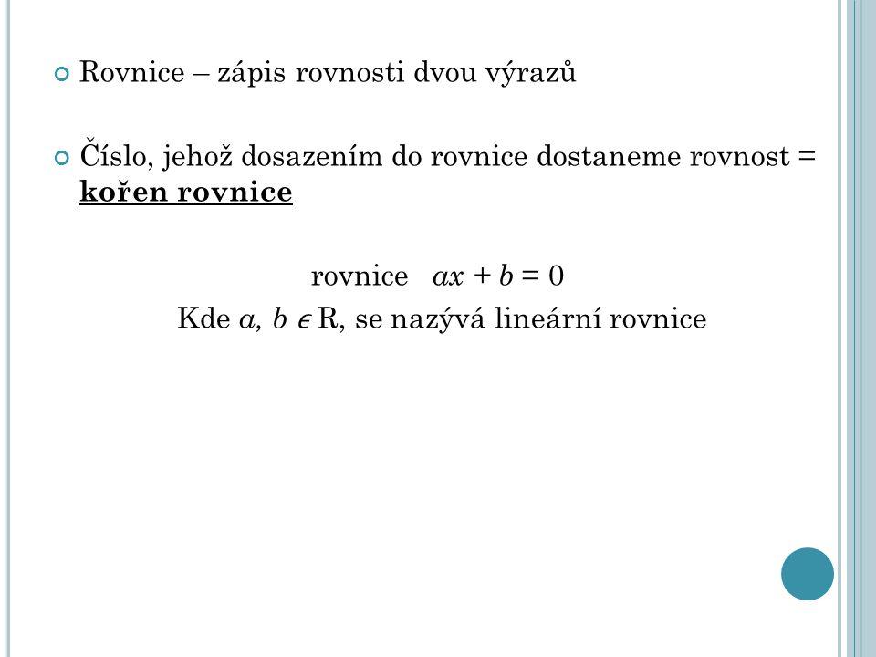 Rovnice – zápis rovnosti dvou výrazů Číslo, jehož dosazením do rovnice dostaneme rovnost = kořen rovnice rovnice ax + b = 0 Kde a, b R, se nazývá lineární rovnice