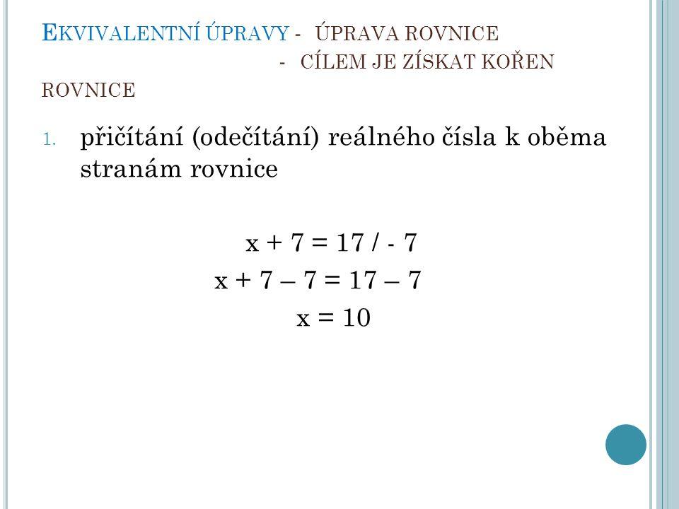 E KVIVALENTNÍ ÚPRAVY - ÚPRAVA ROVNICE - CÍLEM JE ZÍSKAT KOŘEN ROVNICE 1. přičítání (odečítání) reálného čísla k oběma stranám rovnice x + 7 = 17 / - 7
