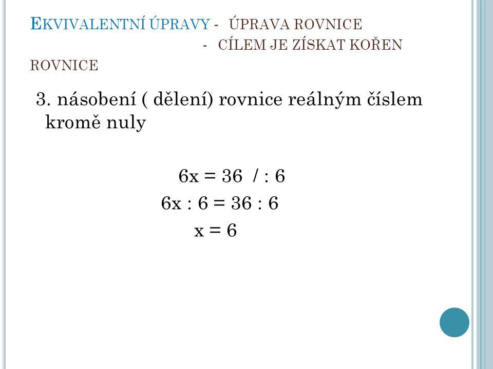 E KVIVALENTNÍ ÚPRAVY - ÚPRAVA ROVNICE - CÍLEM JE ZÍSKAT KOŘEN ROVNICE 3. násobení ( dělení) rovnice reálným číslem kromě nuly 6x = 36 / : 6 6x : 6 = 3