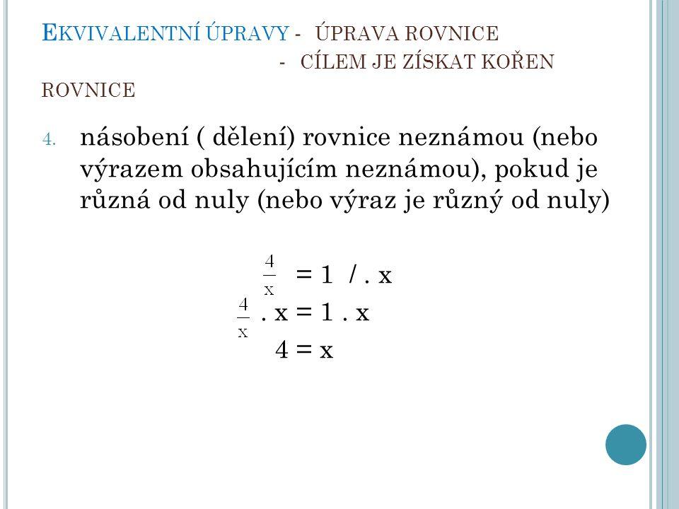 E KVIVALENTNÍ ÚPRAVY - ÚPRAVA ROVNICE - CÍLEM JE ZÍSKAT KOŘEN ROVNICE 4. násobení ( dělení) rovnice neznámou (nebo výrazem obsahujícím neznámou), poku