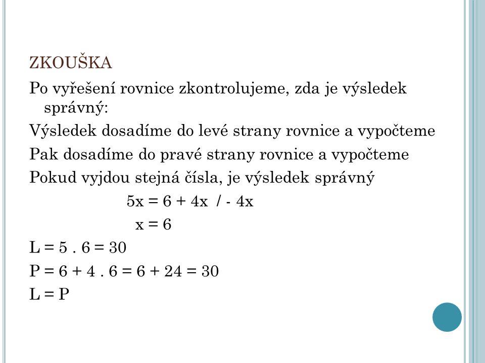 ZKOUŠKA Po vyřešení rovnice zkontrolujeme, zda je výsledek správný: Výsledek dosadíme do levé strany rovnice a vypočteme Pak dosadíme do pravé strany rovnice a vypočteme Pokud vyjdou stejná čísla, je výsledek správný 5x = 6 + 4x / - 4x x = 6 L = 5.