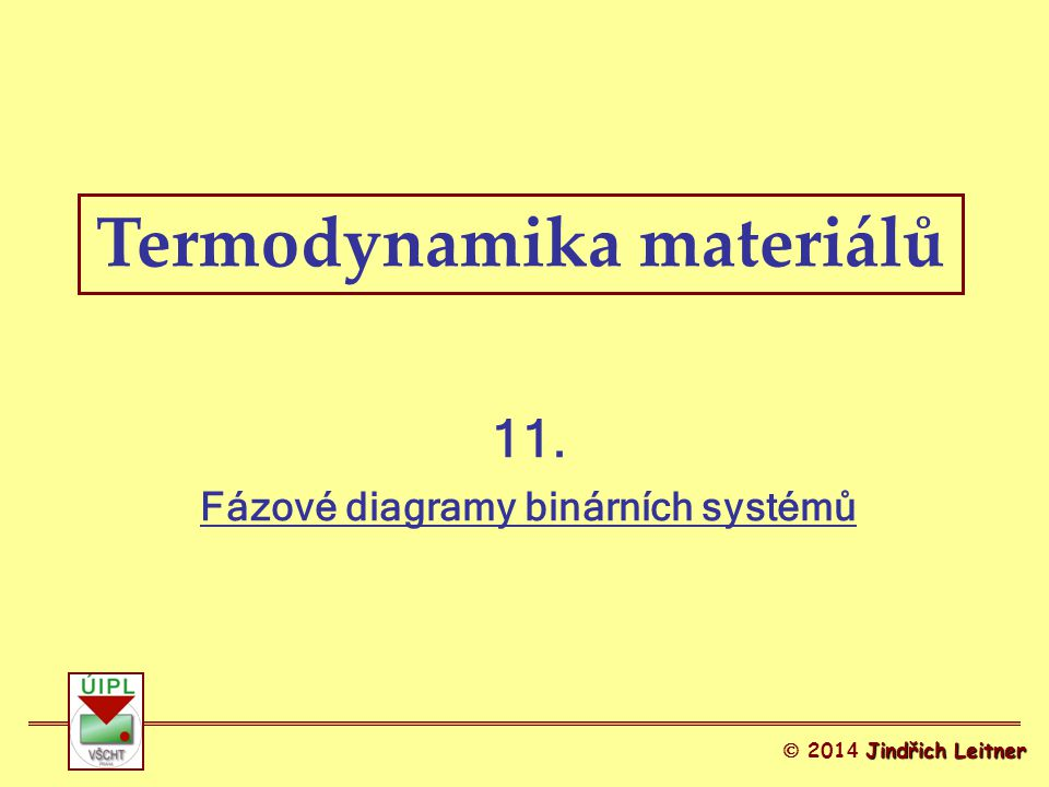 Termodynamika materiálů 11. Fázové diagramy binárních systémů Jindřich Leitner  201 4 Jindřich Leitner