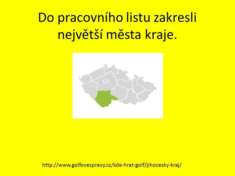 Do pracovního listu zakresli největší města kraje. http://www.golfovezpravy.cz/kde-hrat-golf/jihocesky-kraj/