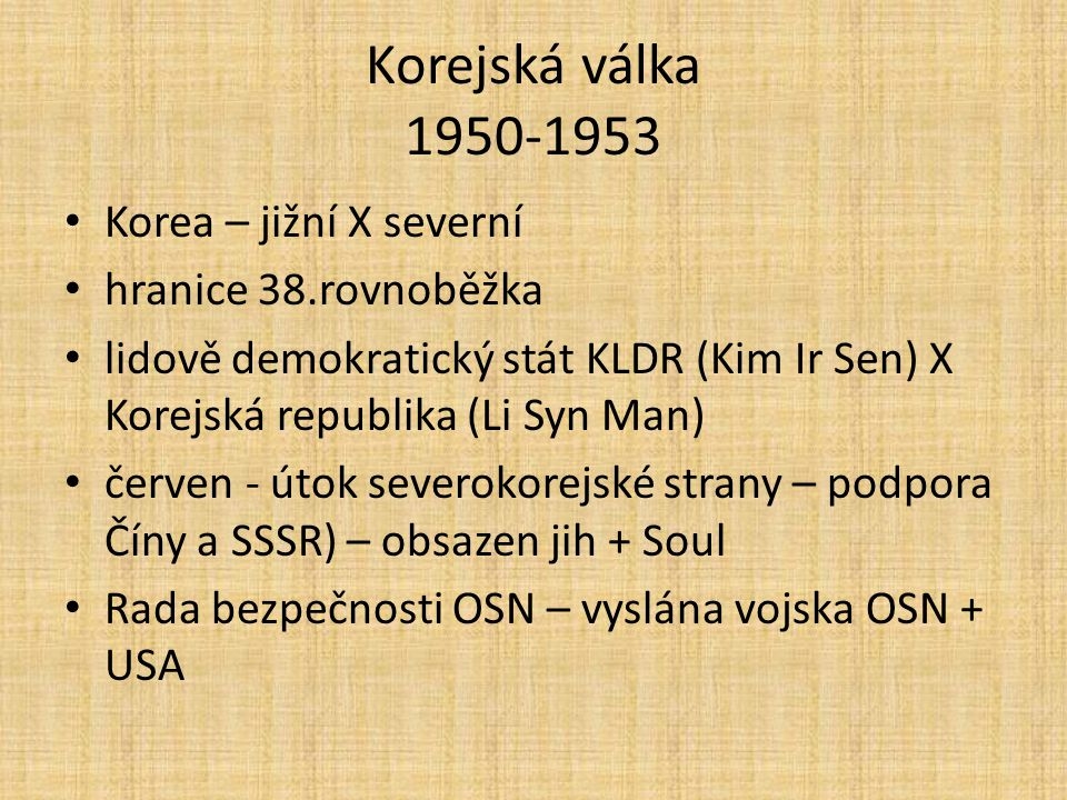 Korejská válka 1950-1953 Korea – jižní X severní hranice 38.rovnoběžka lidově demokratický stát KLDR (Kim Ir Sen) X Korejská republika (Li Syn Man) če