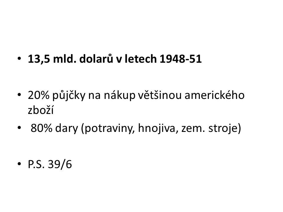 13,5 mld. dolarů v letech 1948-51 20% půjčky na nákup většinou amerického zboží 80% dary (potraviny, hnojiva, zem. stroje) P.S. 39/6
