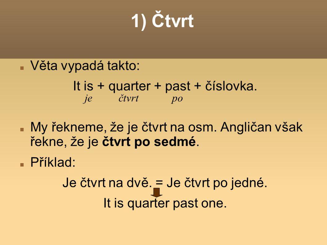 1) Čtvrt Věta vypadá takto: It is + quarter + past + číslovka.