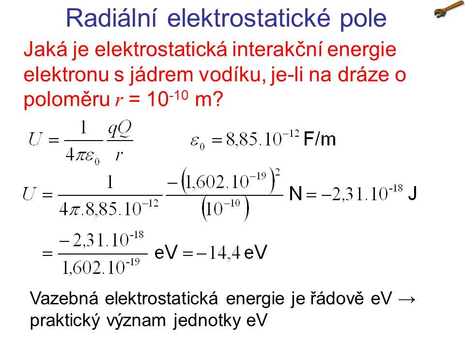 Radiální elektrostatické pole Jaká je elektrostatická interakční energie elektronu s jádrem vodíku, je-li na dráze o poloměru r = 10 -10 m.
