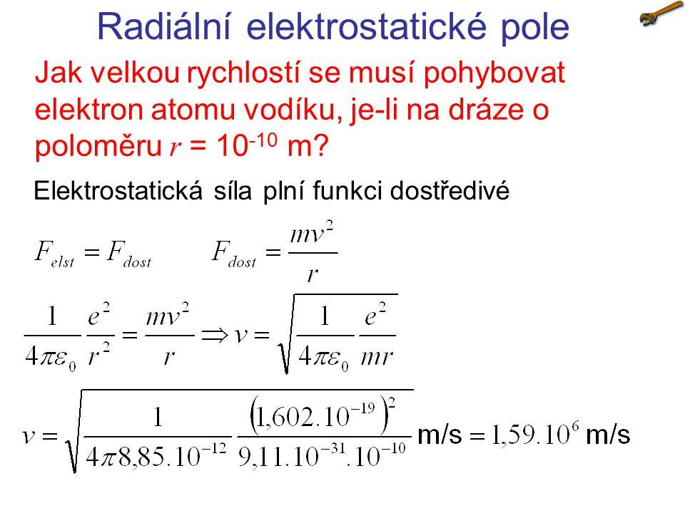 Radiální elektrostatické pole Jak velkou rychlostí se musí pohybovat elektron atomu vodíku, je-li na dráze o poloměru r = 10 -10 m.