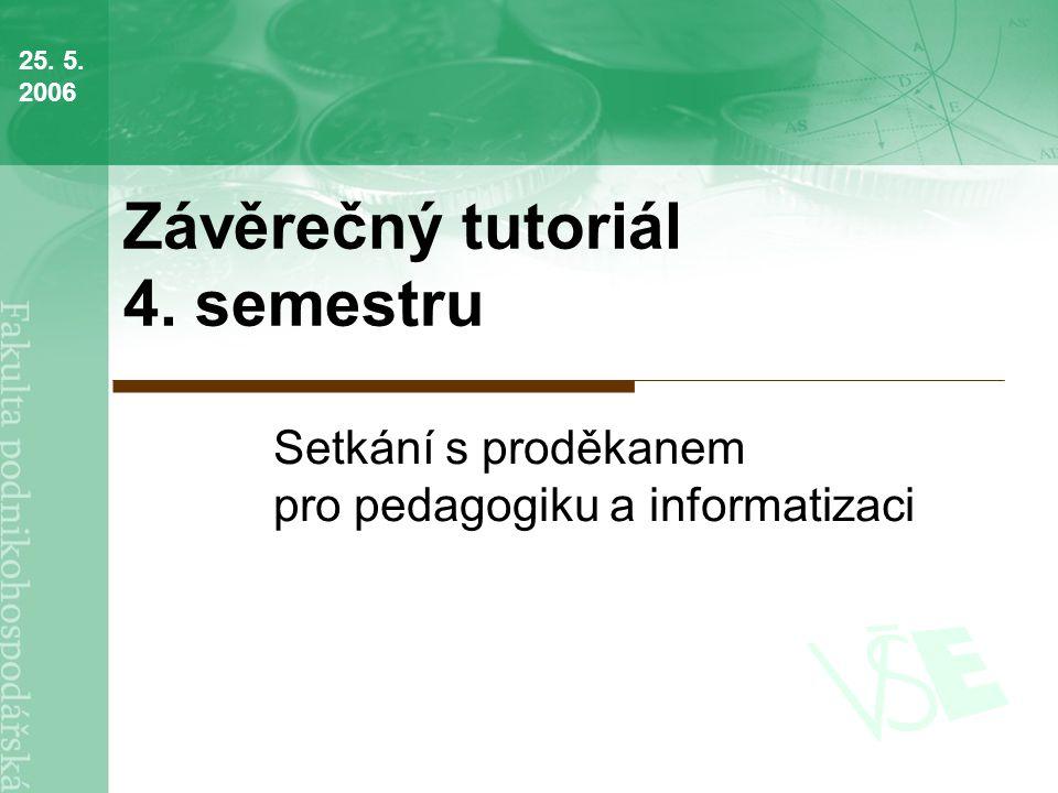 Závěrečný tutoriál 4. semestru Setkání s proděkanem pro pedagogiku a informatizaci 25. 5. 2006