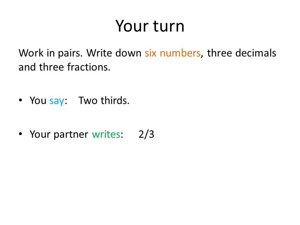 Your turn Work in pairs. Write down six numbers, three decimals and three fractions.