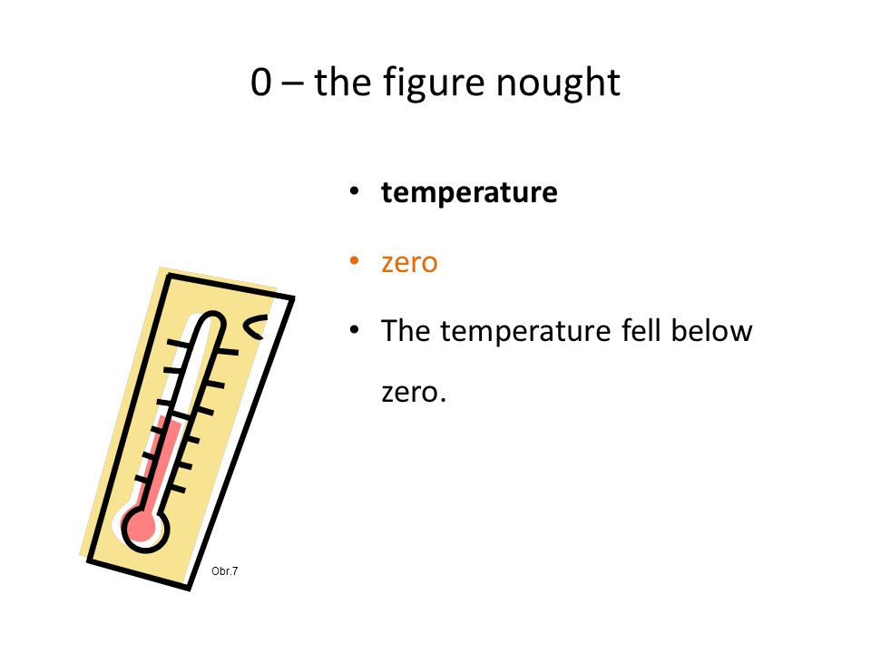0 – the figure nought temperature zero The temperature fell below zero. Obr.7