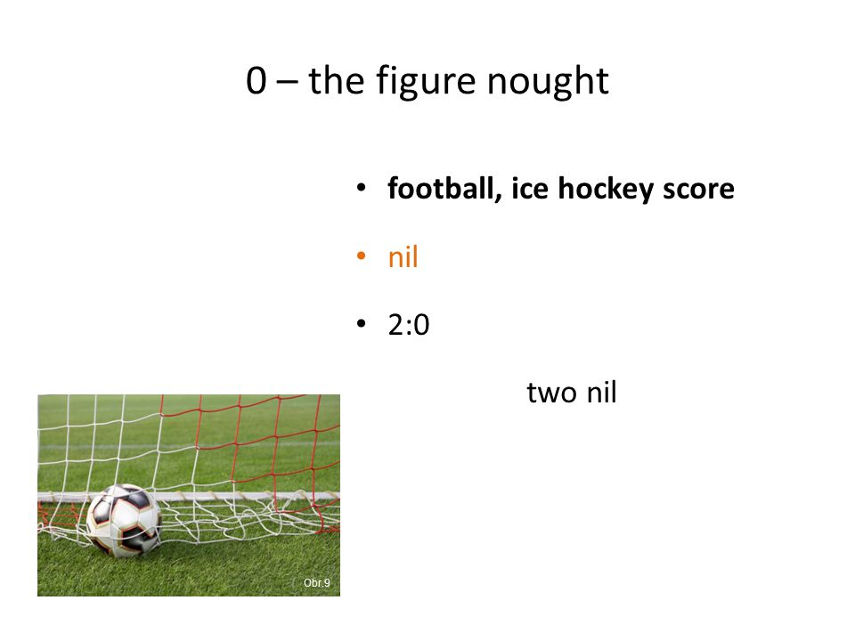 0 – the figure nought football, ice hockey score nil 2:0 two nil Obr.9