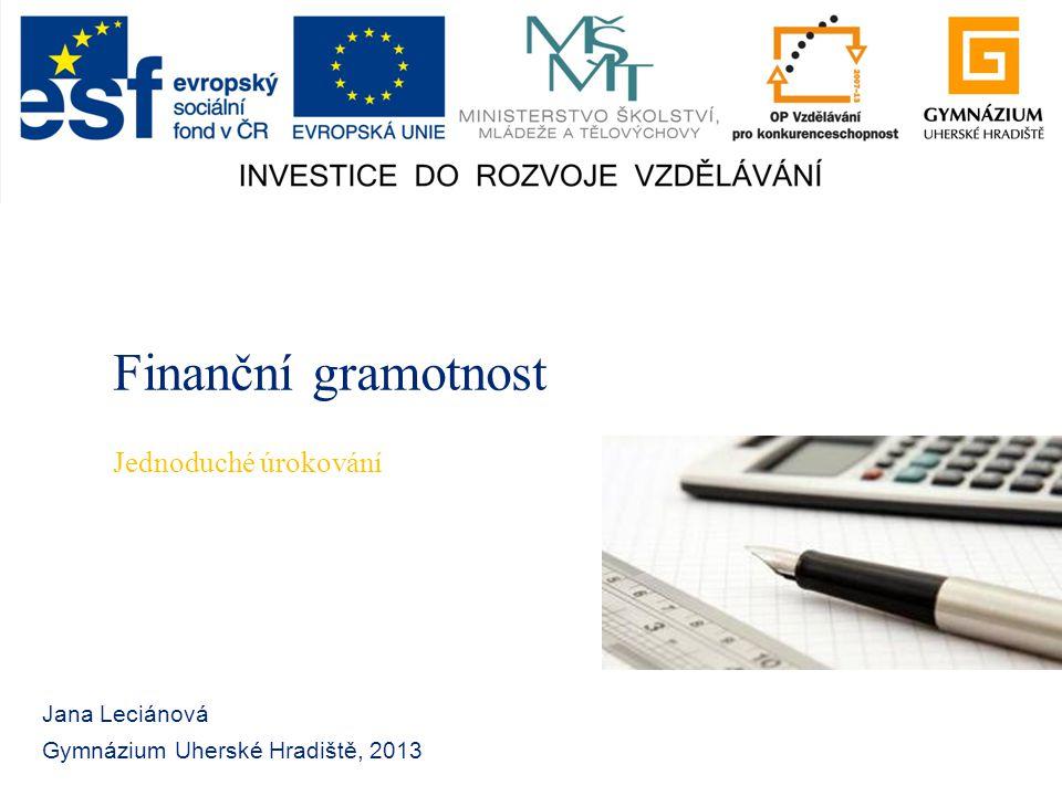 Finanční gramotnost Jana Leciánová Gymnázium Uherské Hradiště, 2013 Jednoduché úrokování