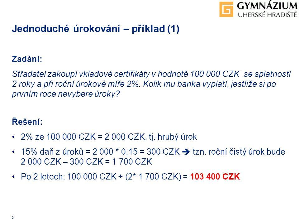 3 Jednoduché úrokování – příklad (1) Zadání: Střadatel zakoupí vkladové certifikáty v hodnotě 100 000 CZK se splatností 2 roky a při roční úrokové míře 2%.