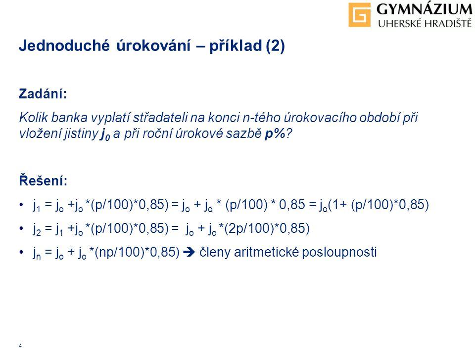 5 Jednoduché úrokování – příklad (3) Zadání: Jakou částku by bylo nutné uložit v bance na 3%, aby roční úrok dosáhl: a) 100 000 CZK b) 240 000 CZK Řešení: Vložíme x CZK a)Roční úrok: 0,03 * 0,85x = 100 000 CZK x = (100 000/ (0,03* 0,85) = 3,922 mil CZK b) Roční úrok: 0,03 * 0,85 = 240 000 CZK x = (250 000/ (0,03 *0,85) = 9,41 mil CZK