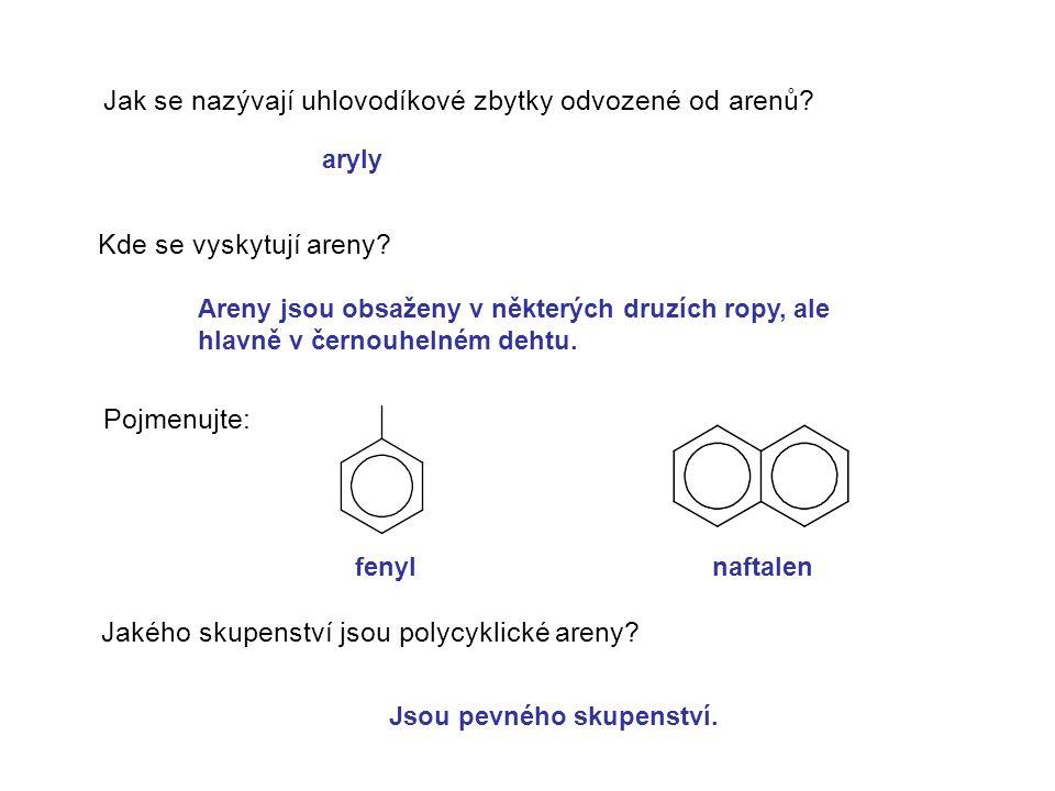 Jak se nazývají uhlovodíkové zbytky odvozené od arenů? Kde se vyskytují areny? Pojmenujte: Jakého skupenství jsou polycyklické areny? aryly Areny jsou