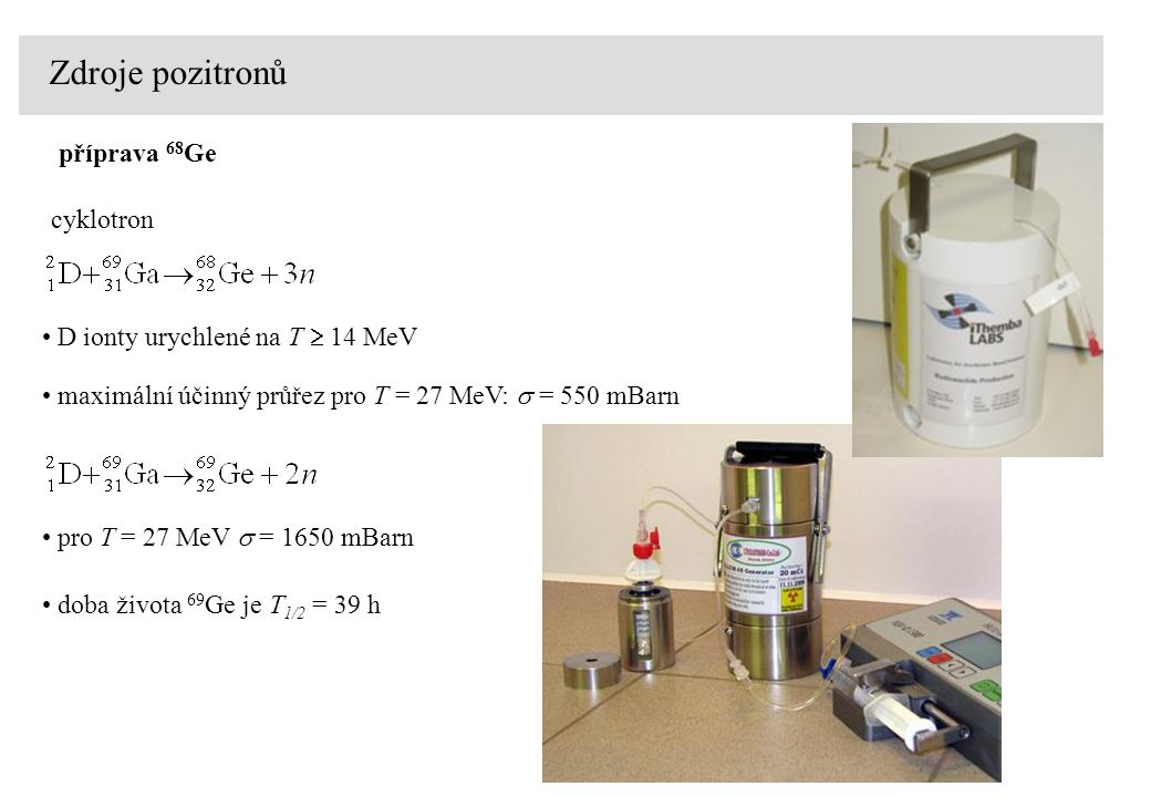Zdroje pozitronů cyklotron D ionty urychlené na T  14 MeV maximální účinný průřez pro T = 27 MeV:  = 550 mBarn pro T = 27 MeV  = 1650 mBarn doba života 69 Ge je T 1/2 = 39 h příprava 68 Ge