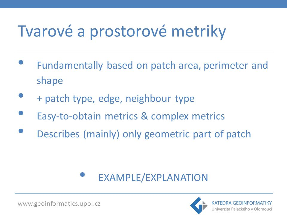 www.geoinformatics.upol.cz Tvarové a prostorové metriky Fundamentally based on patch area, perimeter and shape + patch type, edge, neighbour type Easy