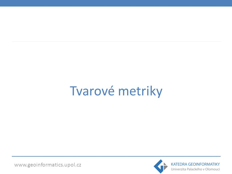 www.geoinformatics.upol.cz Tvarové metriky - FRAGSTATS Patch level