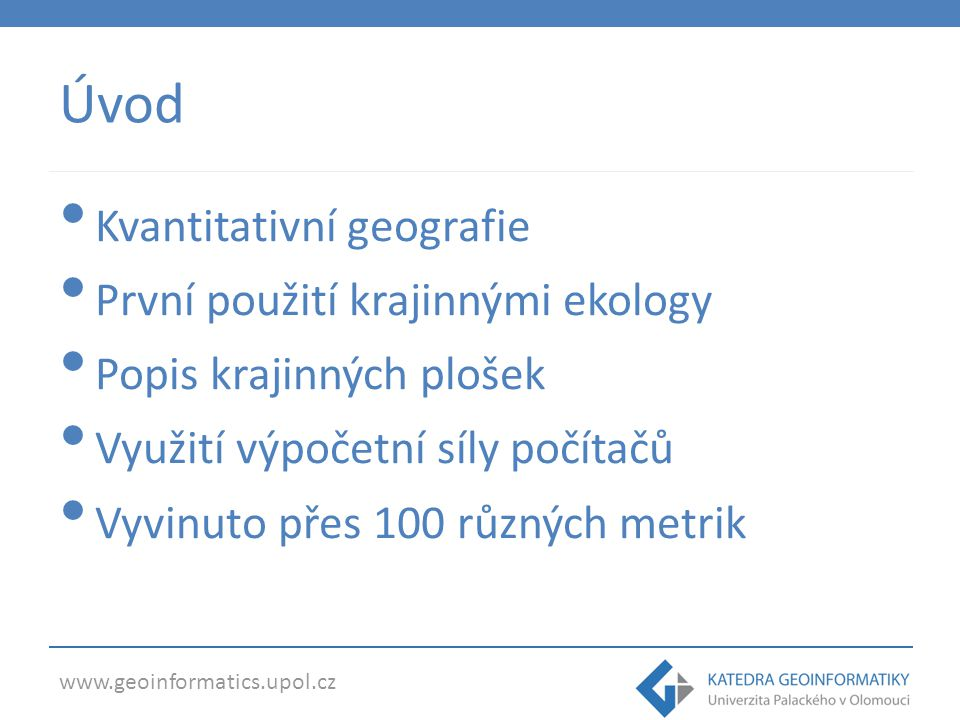 www.geoinformatics.upol.cz Úvod Environmental patterns are influenced by ecological processes (McGarigal and Marks, 1995) geogr.