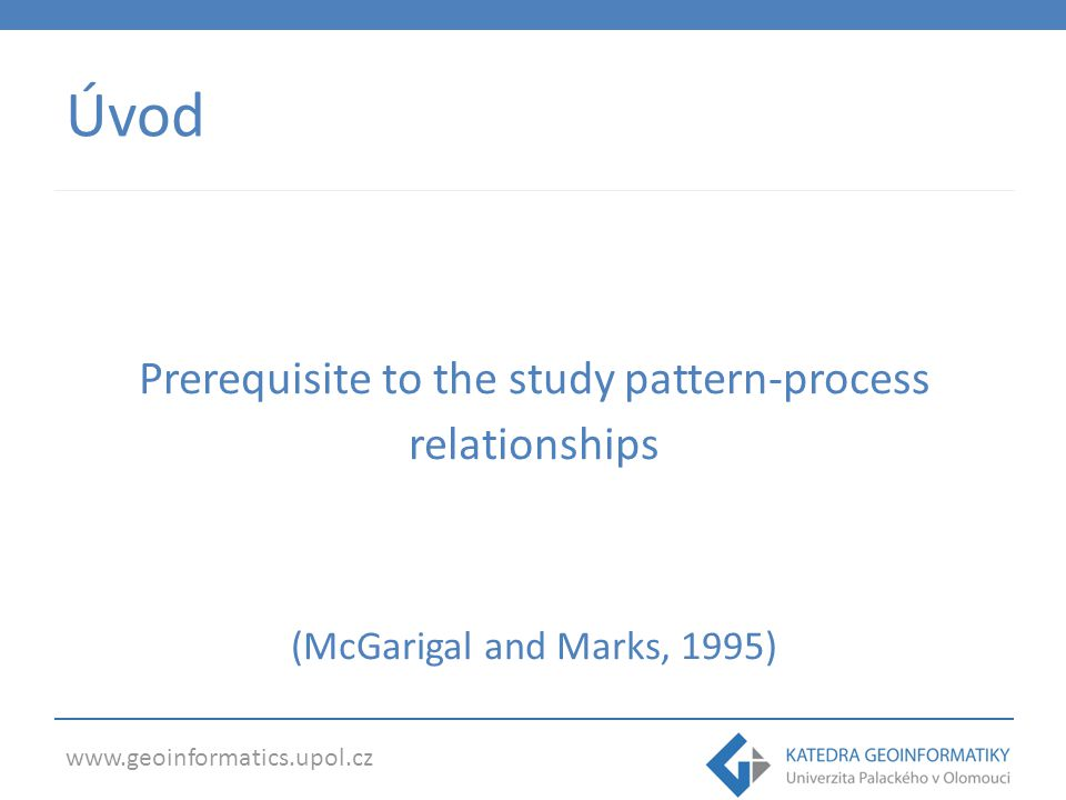 www.geoinformatics.upol.cz Úvod Prerequisite to the study pattern-process relationships (McGarigal and Marks, 1995)