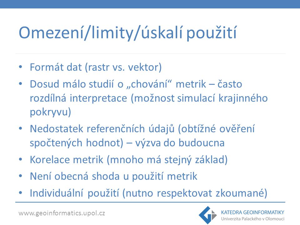 www.geoinformatics.upol.cz Conclusions & Discussion Shape Metrics are useful from quantitative point of view Tool for (semi)automatic shape recognition Double-edged and difficult interpretation Strongly purpose-oriented Geographical context is needed Input data (raster&vector) sensitivity