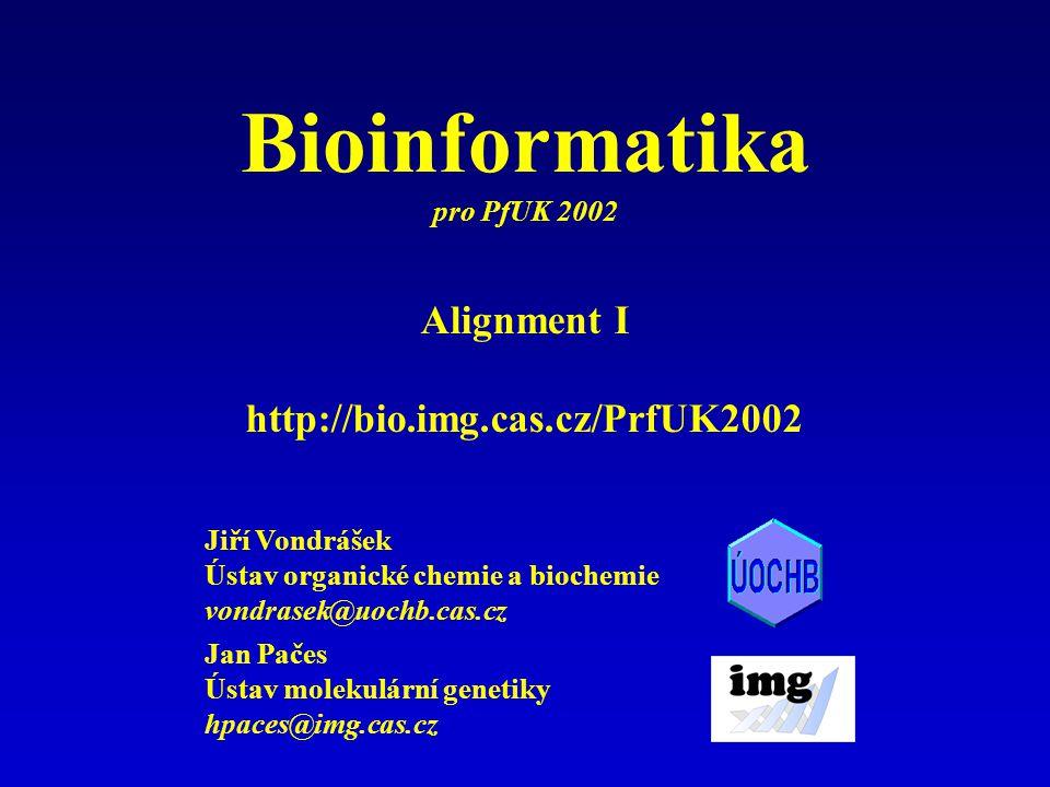 Jan Pačes Ústav molekulární genetiky hpaces@img.cas.cz Jiří Vondrášek Ústav organické chemie a biochemie vondrasek@uochb.cas.cz Alignment I http://bio.img.cas.cz/PrfUK2002 Bioinformatika pro PfUK 2002