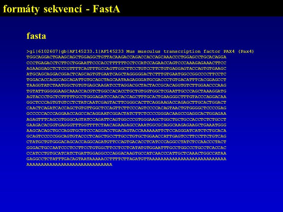 fasta >gi|6102607|gb|AF145233.1|AF145233 Mus musculus transcription factor PAX4 (Pax4) TGGCAGGACTGAAGCAGCTGGAGGCTGTTACAAGACCAGACCACCAGCAAACCCTGGAGCCTGCACAGGA CCCTGAGACCTCTTCCTGGAATTCCCACCTTTTTTCCTCCATCCAGAACCAGTCCCAAAGAGAAACTTCC AGAAGGAGCTCTCCGTTTTCAGTTTGCCAGTTGGCTTCCTGTCCTTCTGTGAGGAGTACCAGTGTGAAGC ATGCAGCAGGACGGACTCAGCAGTGTGAATCAGCTAGGGGGACTCTTTGTGAATGGCCGGCCCCTTCCTC TGGACACCAGGCAGCAGATTGTGCAGCTAGCAATAAGAGGGATGCGACCCTGTGACATTTCACGGAGCCT TAAGGTATCTAATGGCTGTGTGAGCAAGATCCTAGGACGCTACTACCGCACAGGTGTCTTGGAACCCAAG TGTATTGGGGGAAGCAAACCACGTCTGGCCACACCTGCTGTGGTGGCTCGAATTGCCCAGCTAAAGGATG AGTACCCTGCTCTTTTTGCCTGGGAGATCCAACACCAGCTTTGCACTGAAGGGCTTTGTACCCAGGACAA GGCTCCCAGTGTGTCCTCTATCAATCGAGTACTTCGGGCACTTCAGGAAGACCAGAGCTTGCACTGGACT CAACTCAGATCACCAGCTGTGTTGGCTCCAGTTCTTCCCAGTCCCCACAGTAACTGTGGGGCTCCCCGAG GCCCCCACCCAGGAACCAGCCACAGGAATCGGACTATCTTCTCCCCGGGACAAGCCGAGGCACTGGAGAA AGAGTTTCAGCGTGGGCAGTATCCAGATTCAGTGGCCCGTGGGAAGCTGGCTGCTGCCACCTCTCTGCCT GAAGACACGGTGAGGGTTTGGTTTTCTAACAGAAGAGCCAAATGGCGCAGGCAAGAGAAGCTGAAATGGG AAGCACAGCTGCCAGGTGCTTCCCAGGACCTGACAGTACCAAAAAATTCTCCAGGGATCATCTCTGCACA GCAGTCCCCCGGCAGTGTACCCTCAGCTGCCTTGCCTGTGCTGGAACCATTGAGTCCTTCCTTCTGTCAG CTATGCTGTGGGACAGCACCAGGCAGATGTTCCAGTGACACCTCATCCCAGGCCTATCTCCAACCCTACT GGGACTGCCAATCCCTCCTTCCTGTGGCTTCCTCCTCATATGTGGAATTTGCCTGGCCCTGCCTCACCAC CCATCCTGTGCATCATCTGATTGGAGGCCCAGGACAAGTGCCATCAACCCATTGCTCAAACTGGCCATAA GAGGCCTCTATTTGACAGTAATAAAAACCTTTTCTTAGATGTTAAAAAAAAAAAAAAAAAAAAAAAAAAA AAAAAAAAAAAAAAAAAAAAAAAAAAAAAA formáty sekvencí - FastA