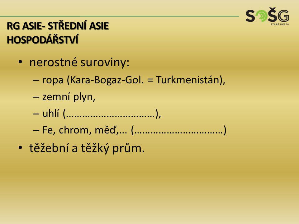 nerostné suroviny: – ropa (Kara-Bogaz-Gol. = Turkmenistán), – zemní plyn, – uhlí (……………………………), – Fe, chrom, měď,... (……………………………) těžební a těžký prů
