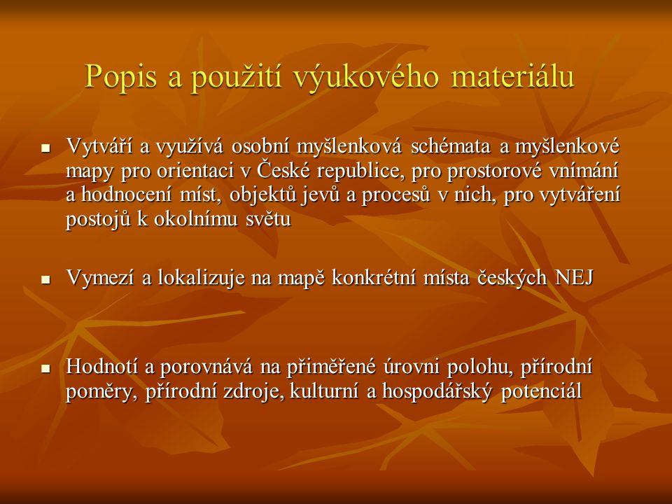 Vytváří a využívá osobní myšlenková schémata a myšlenkové mapy pro orientaci v České republice, pro prostorové vnímání a hodnocení míst, objektů jevů a procesů v nich, pro vytváření postojů k okolnímu světu Vytváří a využívá osobní myšlenková schémata a myšlenkové mapy pro orientaci v České republice, pro prostorové vnímání a hodnocení míst, objektů jevů a procesů v nich, pro vytváření postojů k okolnímu světu Vymezí a lokalizuje na mapě konkrétní místa českých NEJ Vymezí a lokalizuje na mapě konkrétní místa českých NEJ Hodnotí a porovnává na přiměřené úrovni polohu, přírodní poměry, přírodní zdroje, kulturní a hospodářský potenciál Hodnotí a porovnává na přiměřené úrovni polohu, přírodní poměry, přírodní zdroje, kulturní a hospodářský potenciál