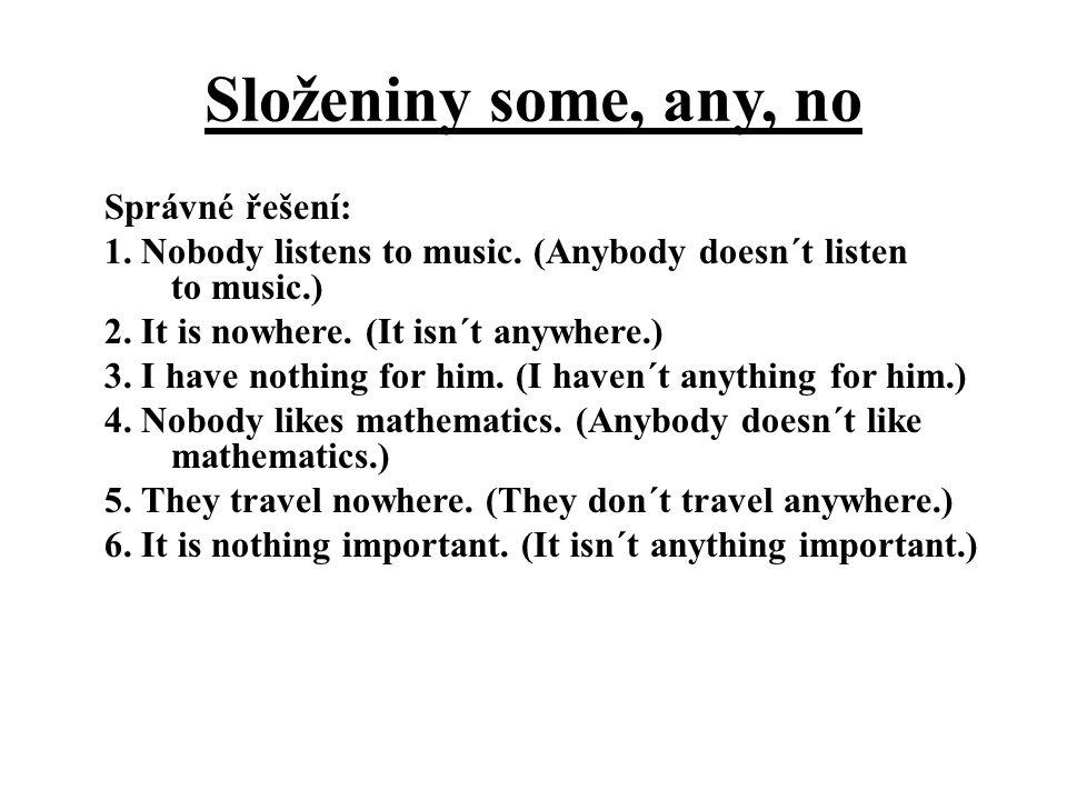 Složeniny some, any, no Správné řešení: 1. Nobody listens to music. (Anybody doesn´t listen to music.) 2. It is nowhere. (It isn´t anywhere.) 3. I hav
