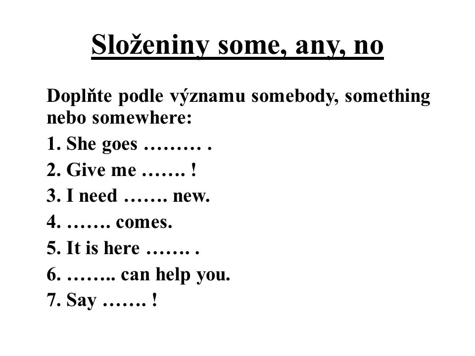 Složeniny some, any, no Doplňte podle významu somebody, something nebo somewhere: 1. She goes ………. 2. Give me ……. ! 3. I need ……. new. 4. ……. comes. 5
