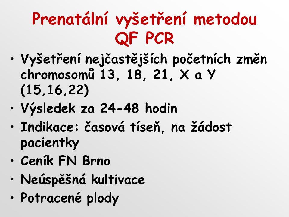 Prenatální vyšetření metodou QF PCR Vyšetření nejčastějších početních změn chromosomů 13, 18, 21, X a Y (15,16,22) Výsledek za 24-48 hodin Indikace: časová tíseň, na žádost pacientky Ceník FN Brno Neúspěšná kultivace Potracené plody