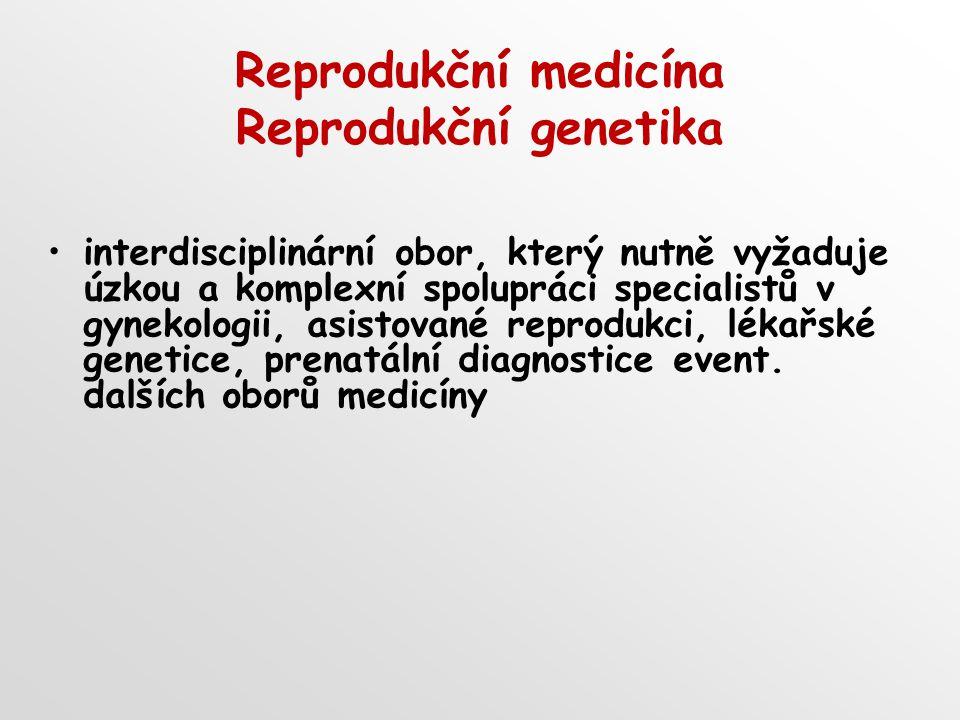 Reprodukční medicína Reprodukční genetika interdisciplinární obor, který nutně vyžaduje úzkou a komplexní spolupráci specialistů v gynekologii, asistované reprodukci, lékařské genetice, prenatální diagnostice event.