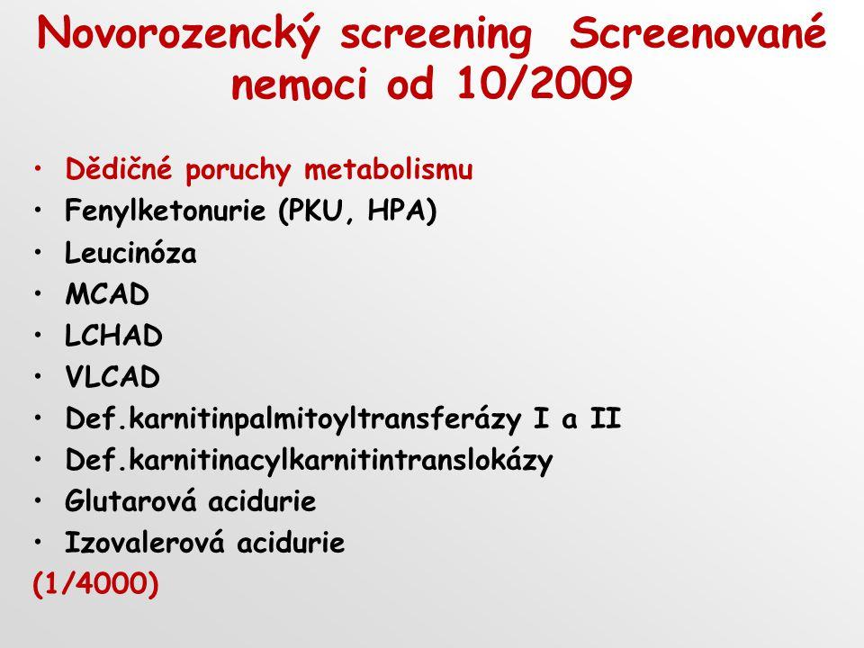 Novorozencký screening Screenované nemoci od 10/2009 Dědičné poruchy metabolismu Fenylketonurie (PKU, HPA) Leucinóza MCAD LCHAD VLCAD Def.karnitinpalmitoyltransferázy I a II Def.karnitinacylkarnitintranslokázy Glutarová acidurie Izovalerová acidurie (1/4000)