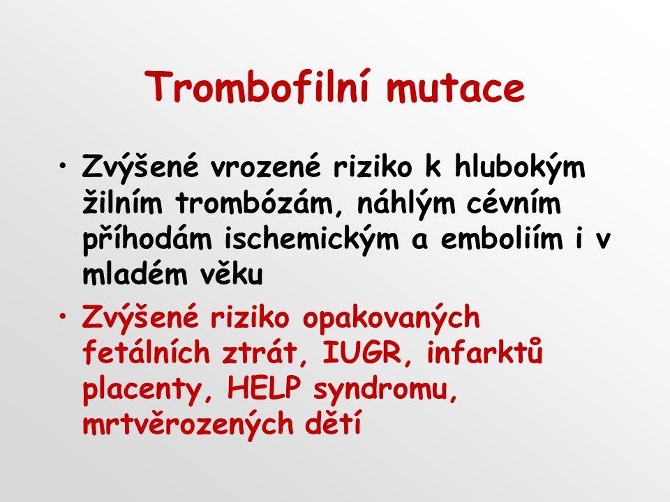 Trombofilní mutace Zvýšené vrozené riziko k hlubokým žilním trombózám, náhlým cévním příhodám ischemickým a emboliím i v mladém věku Zvýšené riziko opakovaných fetálních ztrát, IUGR, infarktů placenty, HELP syndromu, mrtvěrozených dětí