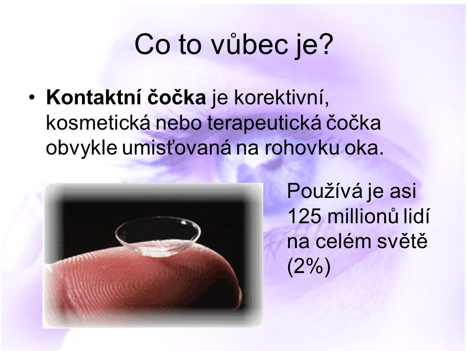 Co to vůbec je? Kontaktní čočka je korektivní, kosmetická nebo terapeutická čočka obvykle umisťovaná na rohovku oka. Používá je asi 125 millionů lidí