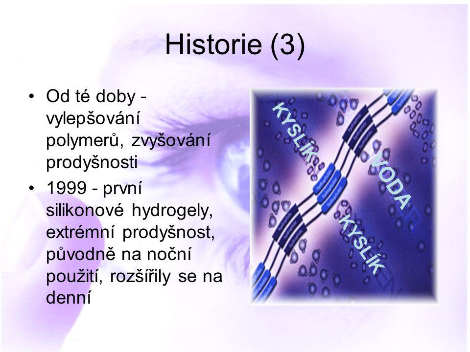 Historie (3) Od té doby - vylepšování polymerů, zvyšování prodyšnosti 1999 - první silikonové hydrogely, extrémní prodyšnost, původně na noční použití