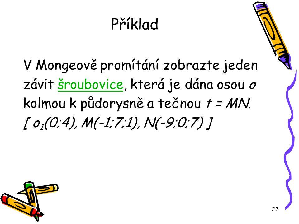 23 Příklad V Mongeově promítání zobrazte jeden závit šroubovice, která je dána osou ošroubovice kolmou k půdorysně a tečnou t = MN.