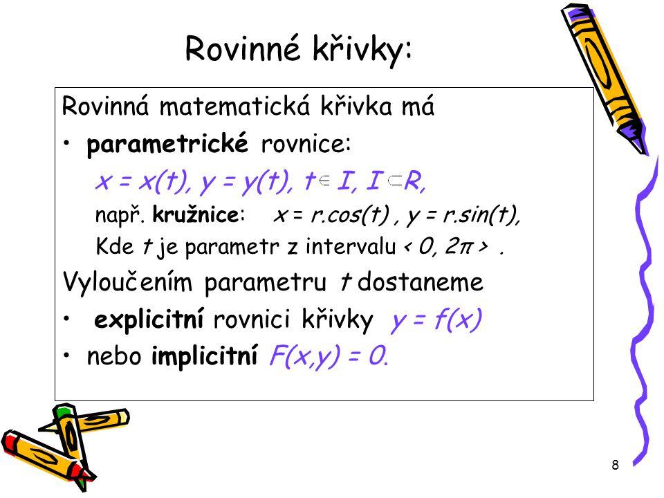 8 Rovinné křivky: Rovinná matematická křivka má parametrické rovnice: x = x(t), y = y(t), t I, I R, např.