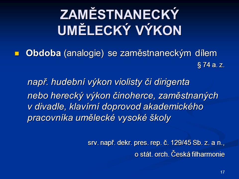 17 ZAMĚSTNANECKÝ UMĚLECKÝ VÝKON Obdoba (analogie) se zaměstnaneckým dílem Obdoba (analogie) se zaměstnaneckým dílem § 74 a.