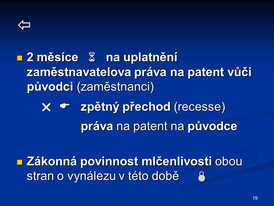 19  2 měsíce  na uplatnění zaměstnavatelova práva na patent vůči původci (zaměstnanci) 2 měsíce  na uplatnění zaměstnavatelova práva na patent vůči původci (zaměstnanci)   zpětný přechod (recesse)   zpětný přechod (recesse) práva na patent na původce práva na patent na původce Zákonná povinnost mlčenlivosti obou stran o vynálezu v této době  Zákonná povinnost mlčenlivosti obou stran o vynálezu v této době 