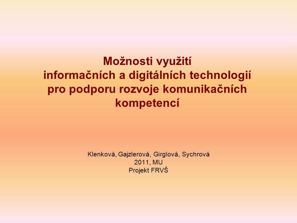 Možnosti využití informačních a digitálních technologií pro podporu rozvoje komunikačních kompetencí Klenková, Gajzlerová, Girglová, Sychrová 2011, MU Projekt FRVŠ